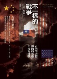 不一樣的戰爭:台灣的選擇/中國的焦慮/美國的挑戰