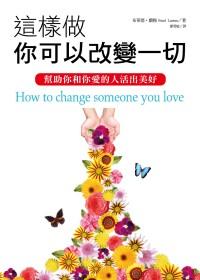 這樣做,你可以改變一切:幫助你和你愛的人活出美好