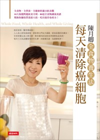 每天清除癌細胞 : 陳月卿全食物養生法 = Whole food, whole health, and whole living