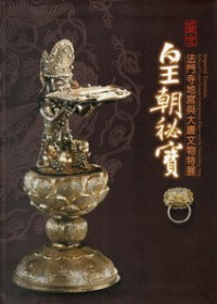 盛世皇朝祕寶 : 法門寺地宮與大唐文物特展 = Imperial Treasures : Relics of Famen Temple Underground Palace and the Flourishing Tang