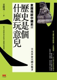 歷史是個什麼玩意兒 3 袁騰飛說中國史Ⅲ:辛亥革命至國共戰爭