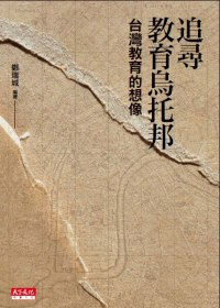 追尋教育烏托邦 :  台灣教育的想像 /