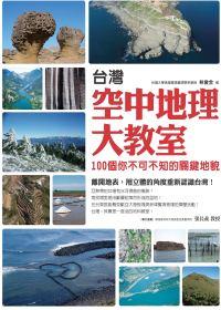 臺灣空中地理大教室:100個你不可不知的關鍵地貌