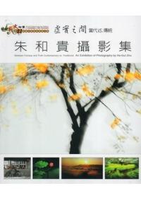 虛實之間 當代VS傳統:朱和貴攝影集:an exhibition of photogrphy by He-Gui Zhu