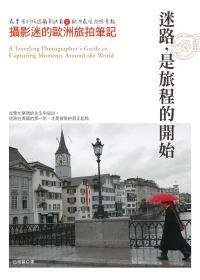 迷路,是旅程的開始:攝影迷的歐洲旅拍筆記:最實用的旅遊攝影訣竅&歐洲最佳拍照景點