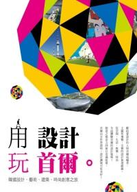 用設計玩首爾 :  以設計作為經緯, 描繪城市的創意地圖, 首爾, 標誌世界新地標 /
