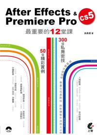 After Effects & Premiere Pro CS5最重要的12堂課 :  50個精采實例操演 300個嚴選密技 /