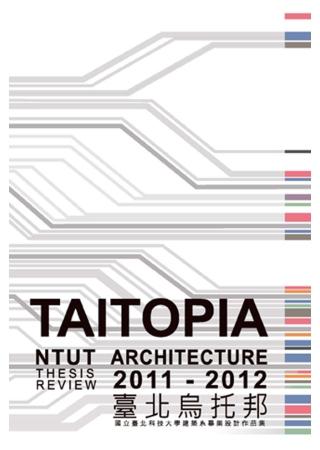 台北烏托邦:2011-2012 國立台北科技大學建築系畢業設計作品集