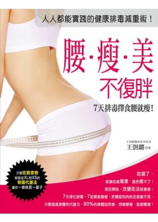 腰瘦美不復胖,7天排毒擇食腰就瘦!:只要吃對食物,就能從XL到XS的奇蹟代謝法, 讓你一瘦就是一輩子!
