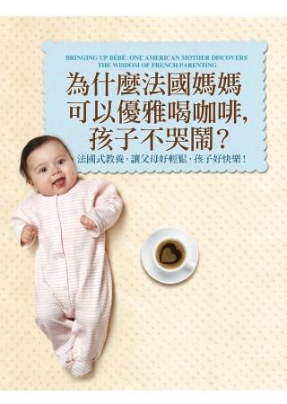 為什麼法國媽媽可以優雅喝咖啡,孩子不哭鬧? :法國式教養,讓父母好輕鬆,孩子好快樂!