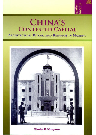 China's Contested Capital:Architecture, Ritual, and Response in Nanjing