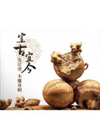 宜古宜今:沈培澤木雕專輯