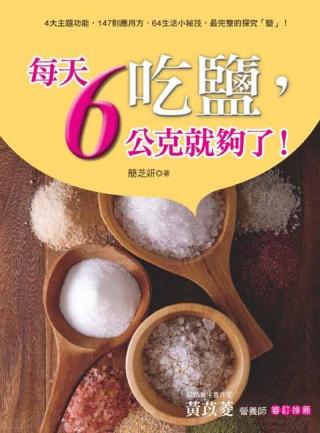 吃鹽,每天6公克就夠了!:4大主題功能,147則應用方,64生活小祕技,最完整的探究「鹽」!