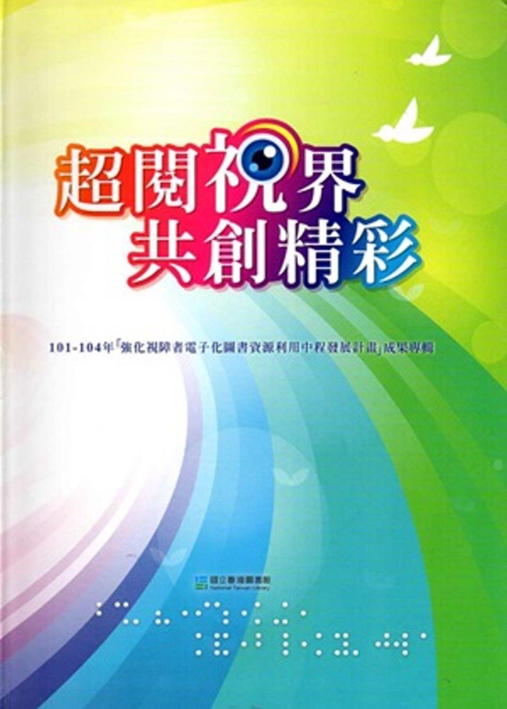 超閱視界 共創精彩:101~104年~強化視障者電子化圖書資源利用中程發展計畫~成果專輯