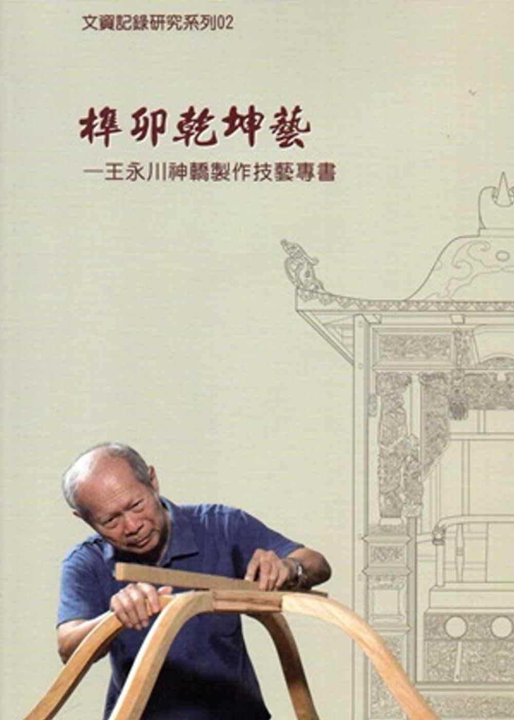 榫卯乾坤藝:王永川神轎製作技藝專書(附光碟)文資紀錄研究系列02