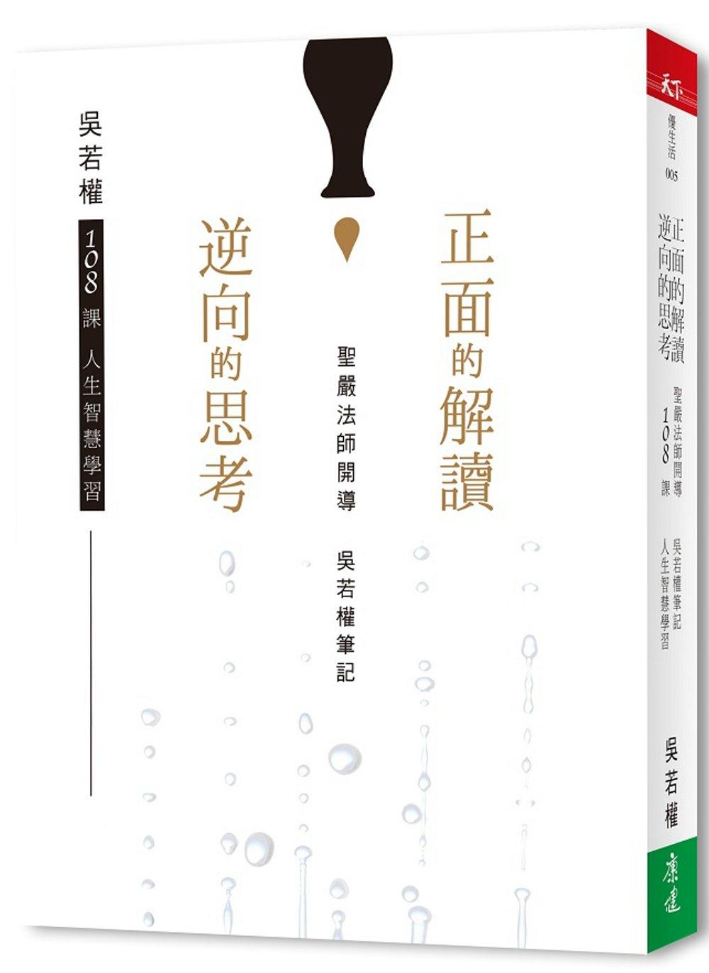 正面的解讀;逆向的思考:聖嚴法師開導 吳若權筆記 108課人生智慧學習