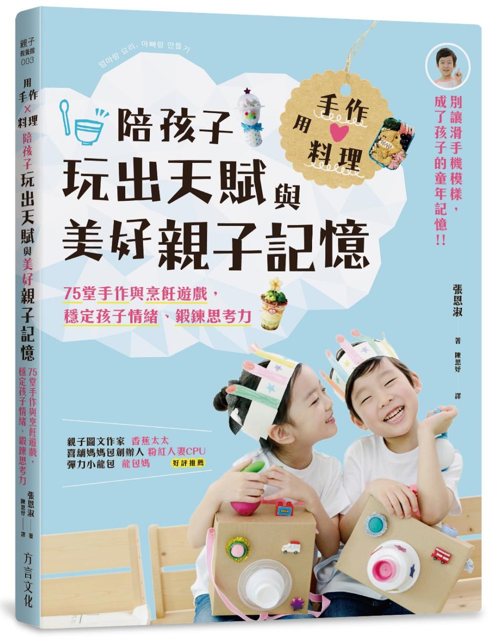 用手作 × 料理,陪孩子玩出天賦與美好親子記憶:75堂手作與烹飪遊戲,穩定孩子情緒、鍛鍊思考力