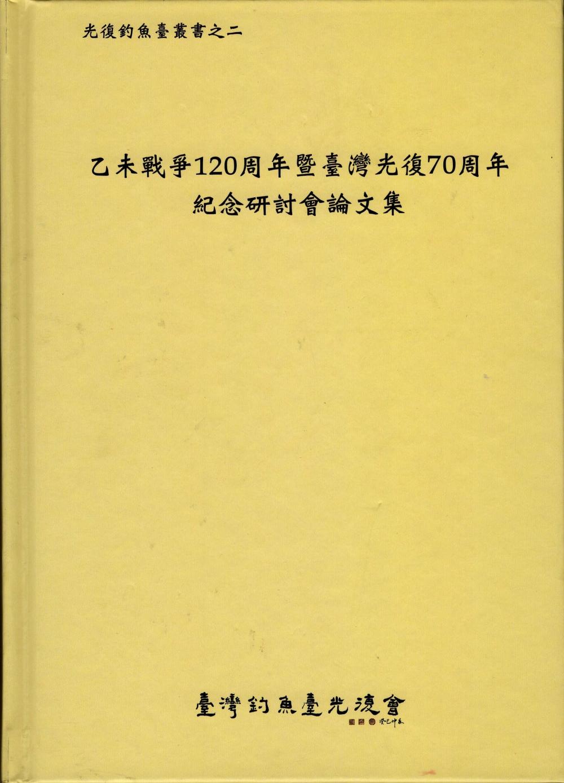 乙未戰爭120周年暨臺灣光復70周年紀念研討會論文集