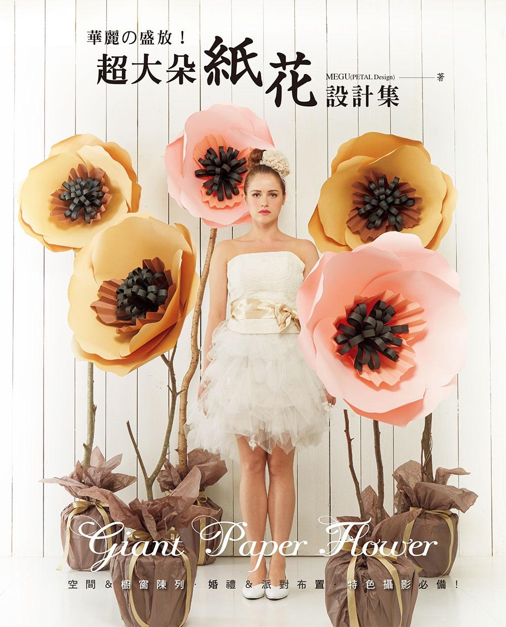 超大朵紙花設計集:華麗的盛放!空間&櫥窗陳列‧婚禮&派對布置‧特色攝影必備!