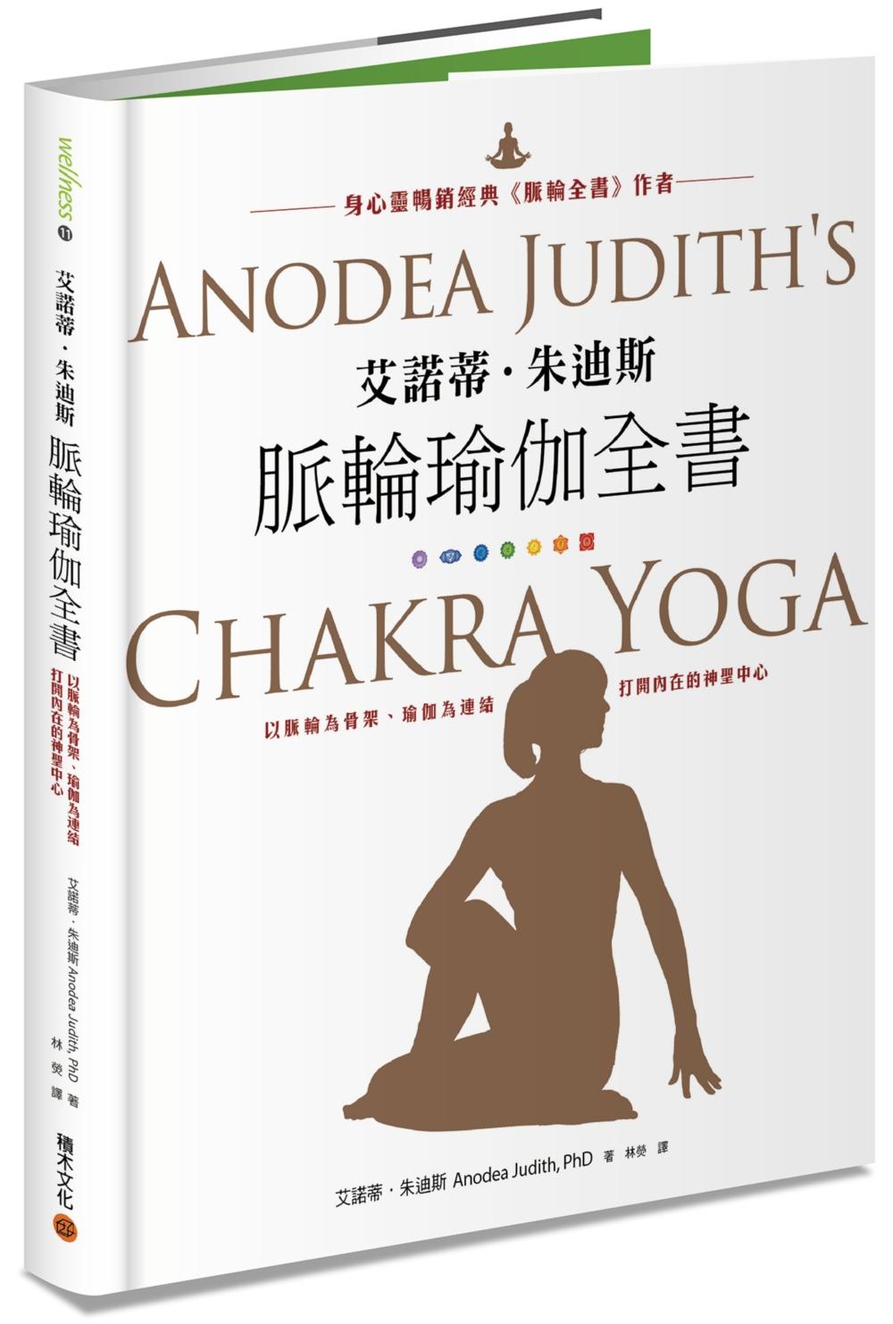 艾諾蒂.朱迪斯脈輪瑜伽全書:以脈輪為骨架、瑜伽為連結,打開內在的神聖中心