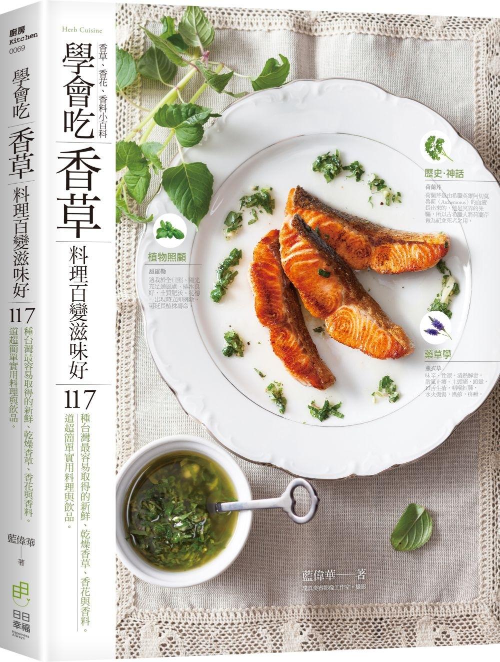 學會吃「香草」 料理百變滋味好:117種台灣最容易取得的新鮮、乾燥香草、香花與香料。117道超簡單實用料理與飲品