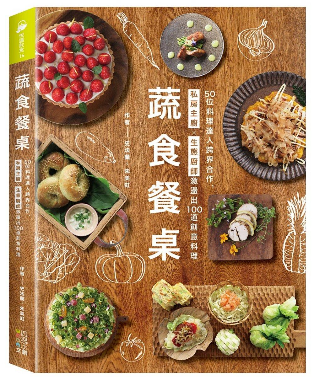 蔬食餐桌:50位料理達人跨界合作,私房主廚X生態廚師激盪出100道創意料理