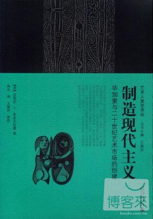 藝術人類學譯叢.制造 主義︰畢加索與二十世紀藝術市場的創建