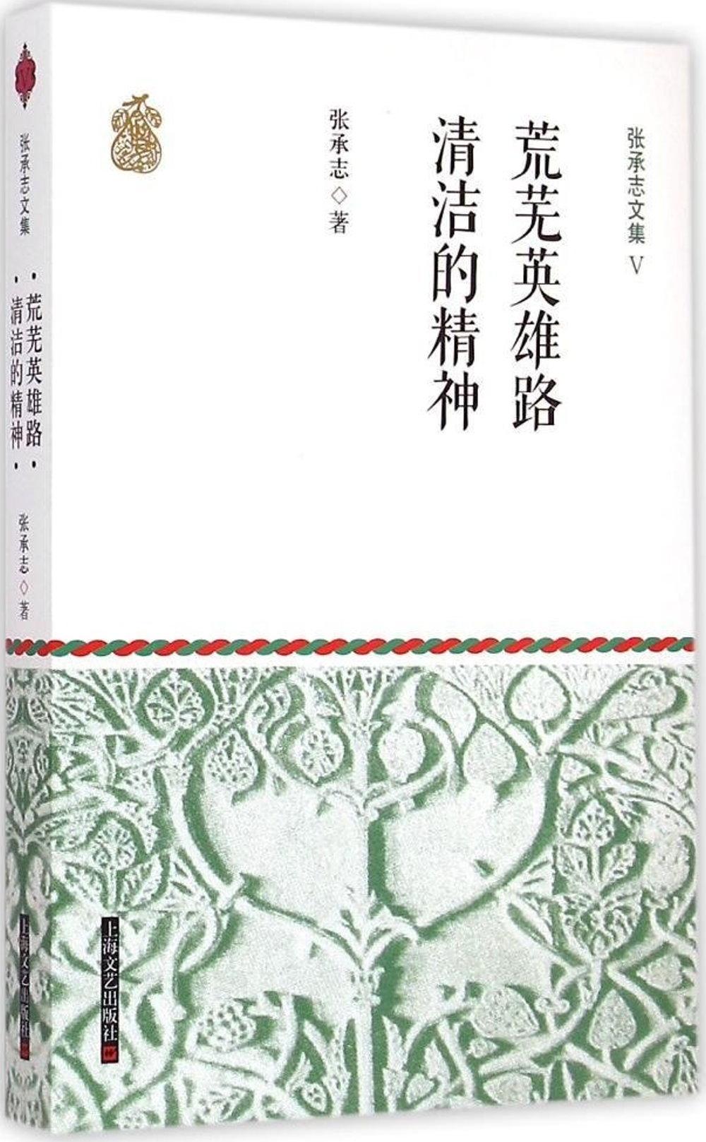 張承志文集(Ⅴ):荒蕪英雄路·清潔的精神