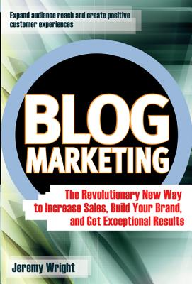 Blog marketing : the revolutionary new way to increase sales, build your brand, and get exceptional results /