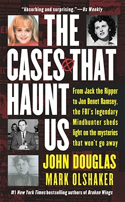 The Cases That Haunt Us: From Jack the Ripper to JonBenet Ramsey, the FBI's Legendary Mindhunter Sheds Light on the Mysteries Th