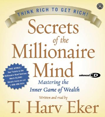 Secrets Of The Millionaire Mind: Mastering The Inner Game Of Wealth : Think Rich to Get Rich!