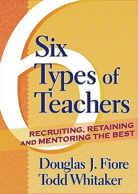 Six types of teachers :  recruiting, retaining, and mentoring the best /