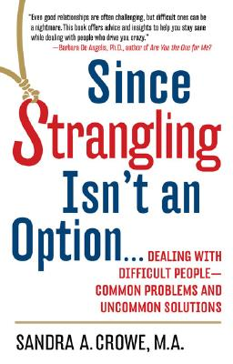 Since Strangling Isn't an Option...: Dealing With Difficult People-Common Problems and Uncommon Solutions