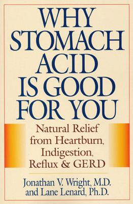 Why Stomach Acid Is Good for You: Natural Relief from Heartburn Indigestion, Reflux and Gerd