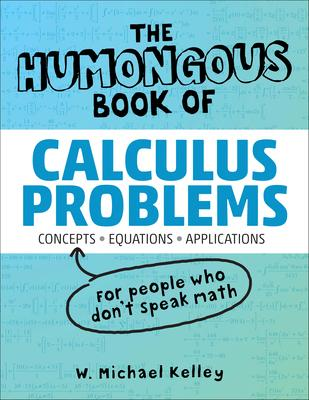 The Humongous Book of Calculus Problems: Translated for People Who Don't Speak Math