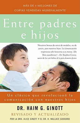 Entre Padres E Hijos/ Between Parent and Child: Un Clasico Que Revoluciono La Comunicacion Con Nuestros Hijos/ New Solutions to