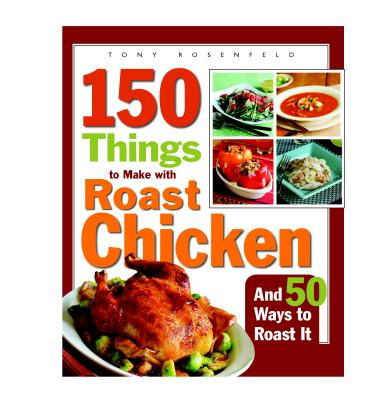150 Things to Make With Roast Chicken And 50