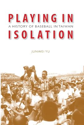 Playing in isolation :  a history of baseball in Taiwan /
