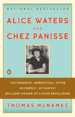 Alice Waters & Chez Panisse: The Romantic, Impractical, Often Eccentric, Ultimately Brilliant Making