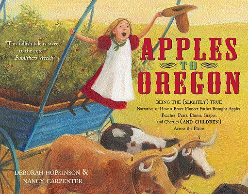 Apples to Oregon: Being the Slightly True Narrative of How a Brave Pioneer Father Brought Apples, Pe