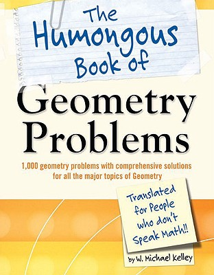 The Humongous Book of Geometry Problems: Translated for People Who Don't Speak Math!!