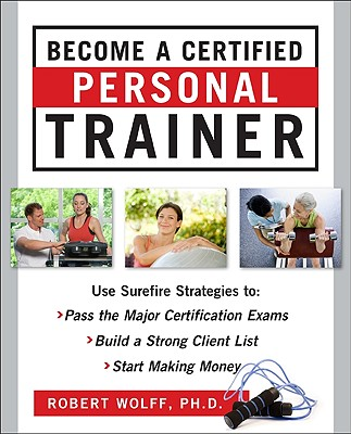 Become a certified professional trainer : surefire strategies to: pass the major certification exams, build a strong client list, start making money /