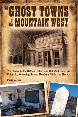 Ghost Towns of the Mountain West: Your Guide to the Hidden History and Old West Haunts of Colorado, Wyoming, Idaho, Montana, Uta