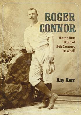 Roger Connor: Home Run King of 19th Century B