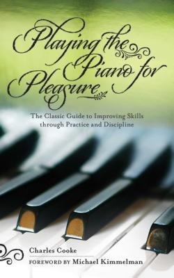 Playing Piano for Pleasure: The Classic Guide to Improving Skills Through Practice and Discipline