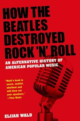 How the Beatles Destroyed Rock 'n' Roll: An A