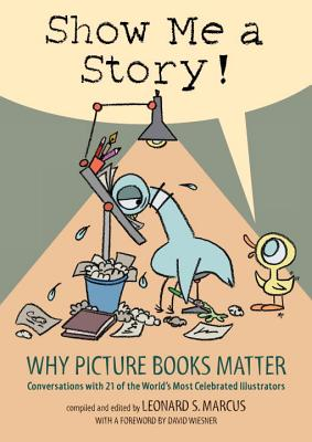Show Me a Story!: Why Picture Books Matter: Conversations With 21 of the World's Most Celebrated Ill