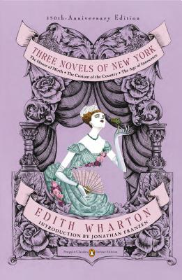 Three Novels of New York: The House of Mirth/ The Custom of the Country/ The Age of Innocence