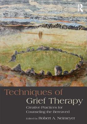 Techniques in Grief Therapy: Creative Practices for Counseling the Bereaved