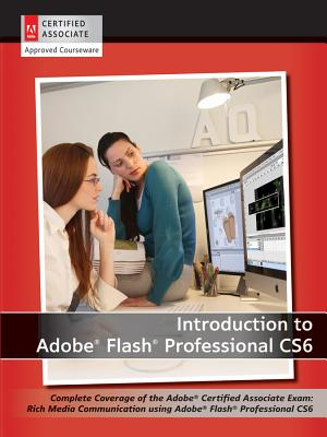 Introduction to Adobe Flash Professional CS6: Complete Coverage of the Adobe Certified Associate Exam: Rich Media Communication
